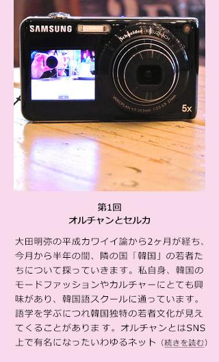 【5月20日 MODE PRESS】大田明弥の平成カワイイ論から2ヶ月が経ち、今月から半年の間、隣の国「韓国」の若者たちについて探っていきます。私自身、韓国のモードファッションやカルチャーにとても興味があり、韓国語スクールに通っています。語学を学ぶにつれ韓国独特の若者文化が見えてくることがあります。 ■オルチャンを探る  以前私の連載のなかで、「変化するファッションの楽しみ方」でご紹介したオルチャン文化は今も実在している。  オルチャンとはSNS上で有名になったいわゆるネットアイドルを示す言葉だが、その中でも有名なオルチャンはテレビに出演するなど、メディアからの注目度は高い。しかしテレビに映る姿と、オルチャン自身がSNSで発信する本人の姿とでは、大きなギャップがある場合が多いそうだ。  そもそも「オルチャン」はオルグル(顔)とチャン(最高/一番)を略した造語であり、直訳で「最高の顔」という意味をもつ。チャンと付いていることから女性を指す言葉と受け取りがちだが、男女ともに美しい顔を示す。そこで彼らはPhotoshopを使い、瞳を大きく顎を細くとんがらせるなど自分で自分を理想のオルチャンに加工して発信しているのである。そしてそれも国民的に周知の事実なのだという。 ■オルチャンの加工技術とは?  今年の3月に日本に来たばかりの韓国人の友人によると、オルチャンの発祥は今から約15年前。その頃はPhotoshopで一切加工を加えていない美しい顔の人を「オルチャン」と称していたそうだ。  現在、日本よりもネットやパソコンの普及率が高いと言われている韓国だが、独学でPhotoshopを使うのには限界があるだろう。私自身、大学で週に一度、半年間の講義を終えてやっと基礎知識を身につけた程度である。10代~20代前半のオルチャンたちは、基礎からさらにステップを重ね、最近では顔まわりだけに留まらず、脚まで長く加工しているようだからその技術の高さ?に目を疑う。 ■進化していくオルチャン・・・  前述の疑問はすぐに解決した。どうやら、Photoshopの塾があるというのだ。そこではもちろん、オルチャンになるための加工技術を取得することができるし、また最近では、特別な知識がなくても簡単に画像の加工ができる「Photo wonder」というスマホアプリが主流となってきている。実際に試してみるとタッチパネル上で簡単に頬の肉を修正し、目の大きさやウエスト周りを細く修正することができた。  以上をふまえても、韓国の加工美への追求は日本よりも深く、その声は韓国第一位でいまや世界規模で支持されている電気メーカー「サムスン(SAMSUNG)」の製品にも反映されている。今回の取材に協力してくれた韓国人の友達のダンビちゃんが持っているサムスンのデジカメには、レンズの横に液晶のウィンドウがあり、自分のベストショットを確認しながらカメラのシャッターを切ることができる。  これを日本では自分撮りと言うが韓国では「セルカ」と呼び、K -POPアイドルたちも自身のセルカをSNSで公開するたびエンタメニュースとなっている。 ■日常的なセルカ  このセルカというものは必ずしもオルチャンやK -POPアイドルなどの著名人のための言葉ではなく、ごくごく一般的に使われている。例えば一緒に食事をしているときにも、突然セルカを始め、そのセルカショットをSNSのアイコンにするという。  韓国へ観光に行った際、あまりかっこ良くない人がセルカをしていても、どうか変に思わないでほしい(笑)。  次回、ニュースでは放送されないリアルな韓国のカルチャーを探っていきます。【大田明弥】 ■取材協力/ソル・ダンビ