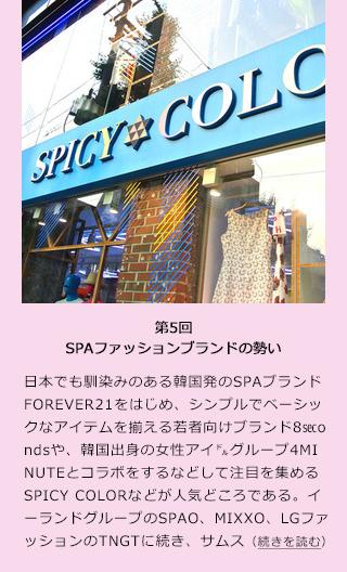 【9月17日 MODE PRESS】サムスンファッション研究所によると、韓国のSPA市場は、2008年の5,000億ウォンから2011年には1兆9,000億ウォンと、3年間で約4倍もの規模に拡大している。  韓国ファッション市場全体の規模は約29兆5,000億ウォンで、SPA市場が全体に占めるシェアは6%台に過ぎない。しかし、直近4年間でファッション市場全体の成長率が3.9%ということを考慮すると、SPA市場の成長性は非常に魅力的であるといえる。 ■勢いのあるSPAブランド  日本でも馴染みのある韓国発のSPAブランドFOREVER21をはじめ、シンプルでベーシックなアイテムを揃える若者向けブランド8secondsや、韓国出身の女性アイドルグループ4MINUTEとコラボをするなどして注目を集めるSPICY COLORなどが人気どころである。 ■海外進出を前提とする戦略規模  イーランドグループのSPAO、MIXXO、LGファッションのTNGTに続き、サムスングループの一社である第一毛織(株)が2012年に立ち上げたばかりのSPAブランド8secondsは、ブランドの立ち上げ前からスペインのSPAブランド「MANGO」とパートナー関係を結び、委託販売形式でSPA市場の可能性を探っていったそう。2020年には国内外で300店舗、売上1兆5,000億ウォンの目標を掲げ、世界的なSPAブランドに成長することを目指しているのである。  2011年に登場したエイダイムのSPICY COLORは「ザ・K POPファッション」という印象が強く、ネオン使いやビニールなどの特殊素材使いが特徴的であり、「万人受け」という従来のSPAブランドとは一風変わったテイストを発信している。K POPカルチャーブームが起きているマレーシアの伊勢丹デパートの他、シンガポールなどにも進出している。 ■ 海外進出に成功する秘訣とは?  韓国企業はブランド影響力を重んじ、現地の市場のニーズに応じた製品を開発している。韓国LG経済研究院の金氏によると、「ブランド影響力は韓国製造業が成功を収めた最も主要な要素の1つである。韓国で最も成功したブランドとして挙げられるサムスンを例にすると、米国市場を開拓するため、サムスンは製品販売の2年前から米国市場向けの宣伝を強化した。このような方式でサムスンブランドは米国国民の心に深く印象づけられた。多くの米国人がサムスンのことを知っている中で、実際にサムスン製品が米国市場に出回ると、このブランド効果が奏功した。」と述べた。  将来的に、韓国のSPAファッションもサムスン電子や現代自動車のような世界的ブランドに成長するのであろうか。今後の戦略から目が離せません。【大田明弥】